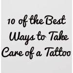 10 Of The Best Ways To Take Care Of a Tattoo